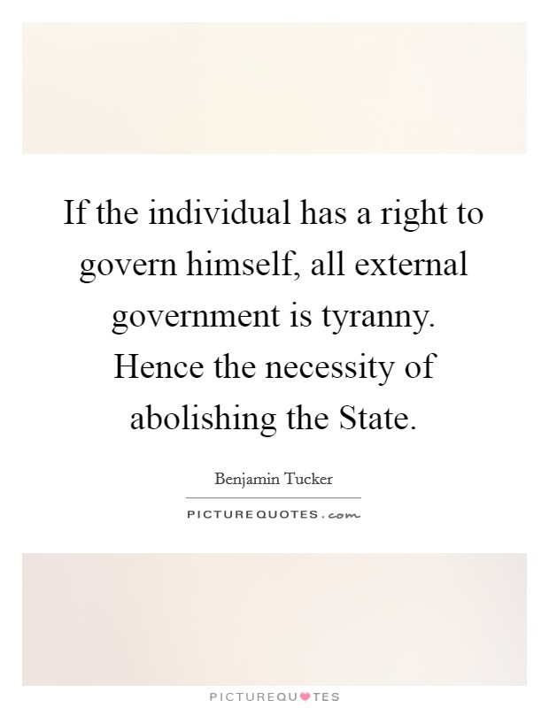 If the individual has a right to govern himself, all external government is tyranny. Hence the necessity of abolishing the State Picture Quote #1