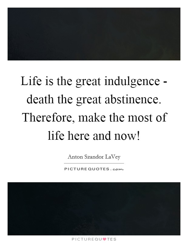 Life is the great indulgence - death the great abstinence. Therefore, make the most of life here and now! Picture Quote #1