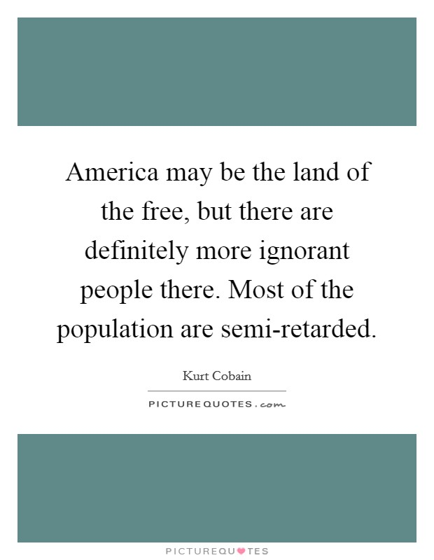 America may be the land of the free, but there are definitely more ignorant people there. Most of the population are semi-retarded Picture Quote #1