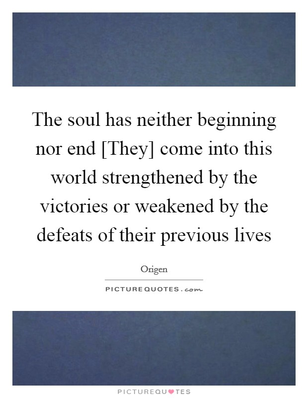 The soul has neither beginning nor end [They] come into this world strengthened by the victories or weakened by the defeats of their previous lives Picture Quote #1
