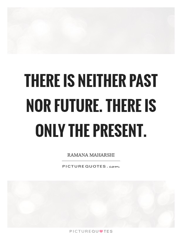There is neither Past nor Future. There is only the Present Picture Quote #1