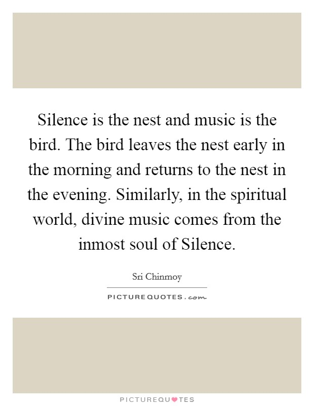Silence is the nest and music is the bird. The bird leaves the nest early in the morning and returns to the nest in the evening. Similarly, in the spiritual world, divine music comes from the inmost soul of Silence Picture Quote #1