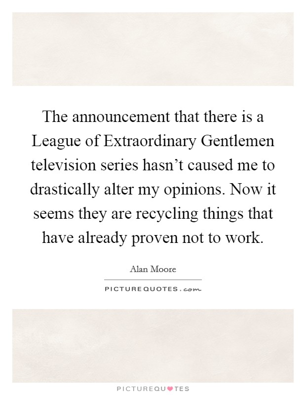 The announcement that there is a League of Extraordinary Gentlemen television series hasn't caused me to drastically alter my opinions. Now it seems they are recycling things that have already proven not to work Picture Quote #1