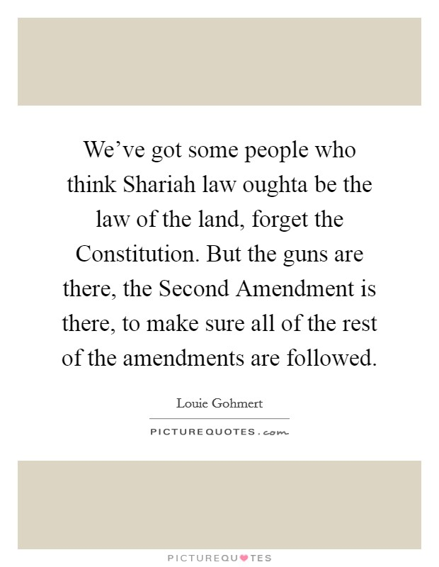 We've got some people who think Shariah law oughta be the law of the land, forget the Constitution. But the guns are there, the Second Amendment is there, to make sure all of the rest of the amendments are followed Picture Quote #1
