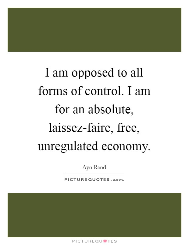 I am opposed to all forms of control. I am for an absolute, laissez-faire, free, unregulated economy Picture Quote #1