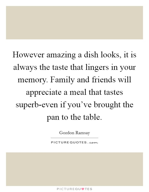 However amazing a dish looks, it is always the taste that lingers in your memory. Family and friends will appreciate a meal that tastes superb-even if you've brought the pan to the table Picture Quote #1