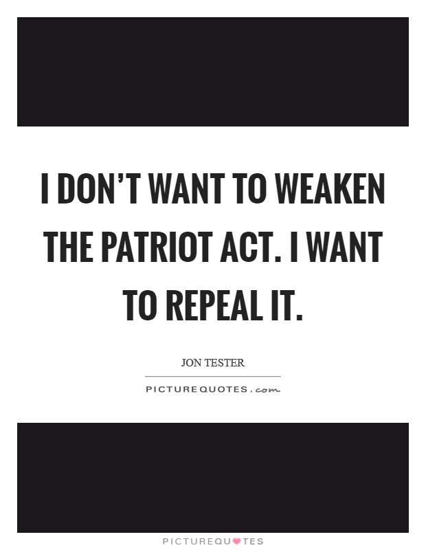 I don't want to weaken the Patriot Act. I want to repeal it Picture Quote #1