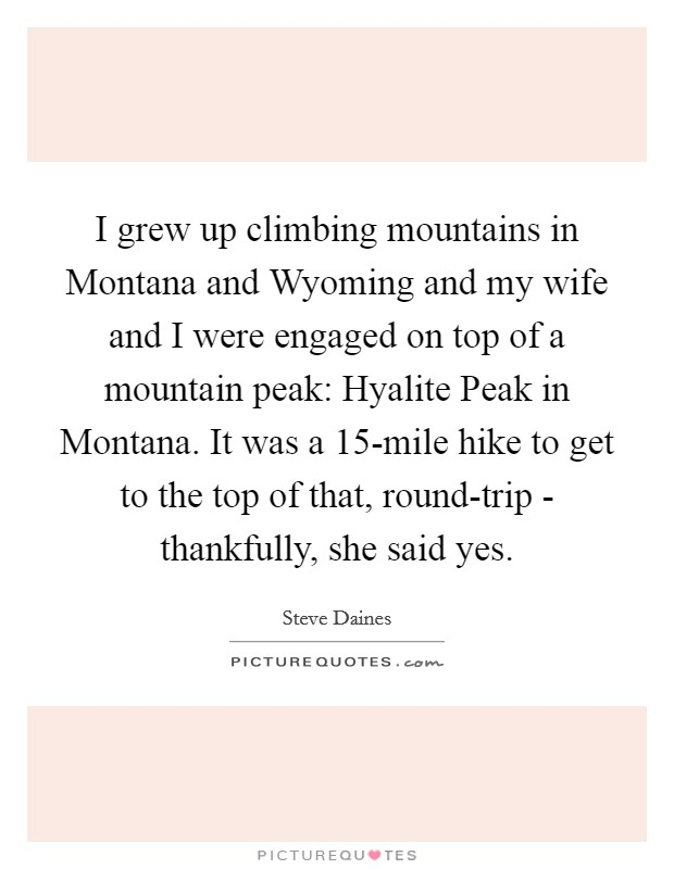 I grew up climbing mountains in Montana and Wyoming and my wife and I were engaged on top of a mountain peak: Hyalite Peak in Montana. It was a 15-mile hike to get to the top of that, round-trip - thankfully, she said yes Picture Quote #1