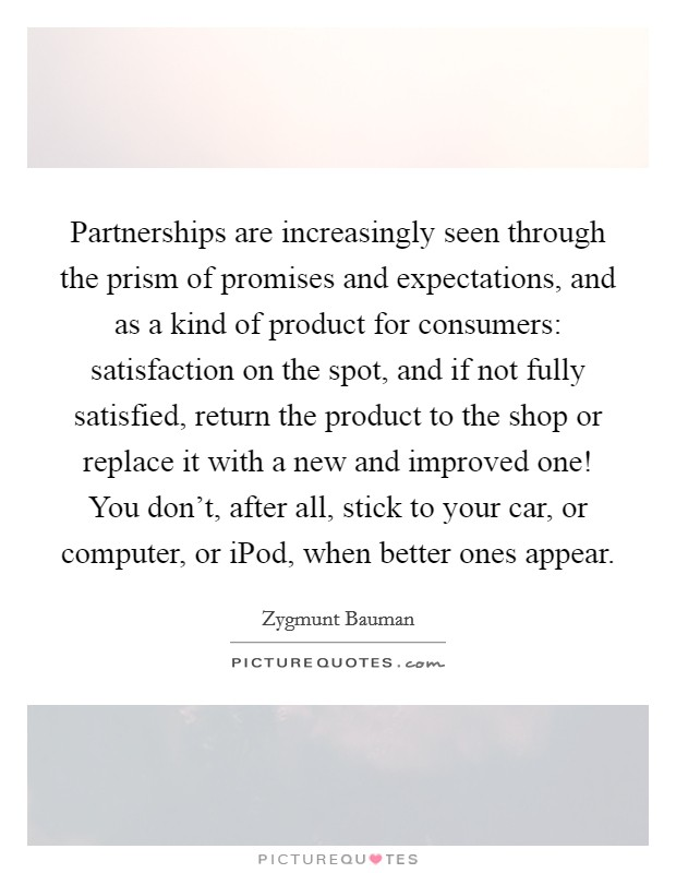 Partnerships are increasingly seen through the prism of promises and expectations, and as a kind of product for consumers: satisfaction on the spot, and if not fully satisfied, return the product to the shop or replace it with a new and improved one! You don't, after all, stick to your car, or computer, or iPod, when better ones appear Picture Quote #1