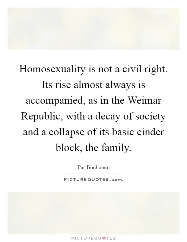 Homosexuality is not a civil right. Its rise almost always is accompanied, as in the Weimar Republic, with a decay of society and a collapse of its basic cinder block, the family Picture Quote #1