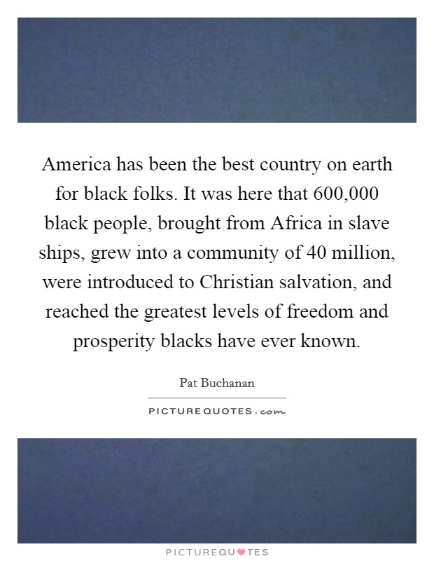 America has been the best country on earth for black folks. It was here that 600,000 black people, brought from Africa in slave ships, grew into a community of 40 million, were introduced to Christian salvation, and reached the greatest levels of freedom and prosperity blacks have ever known Picture Quote #1