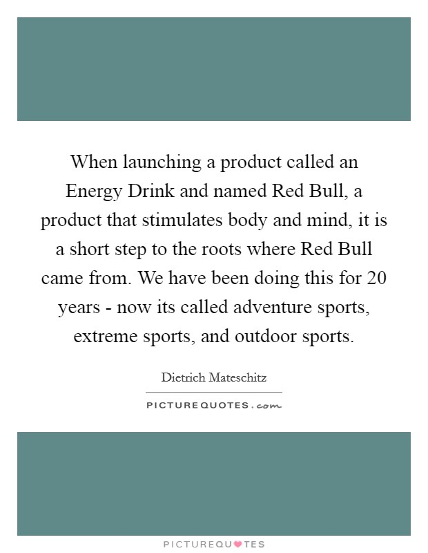 When launching a product called an Energy Drink and named Red Bull, a product that stimulates body and mind, it is a short step to the roots where Red Bull came from. We have been doing this for 20 years - now its called adventure sports, extreme sports, and outdoor sports Picture Quote #1