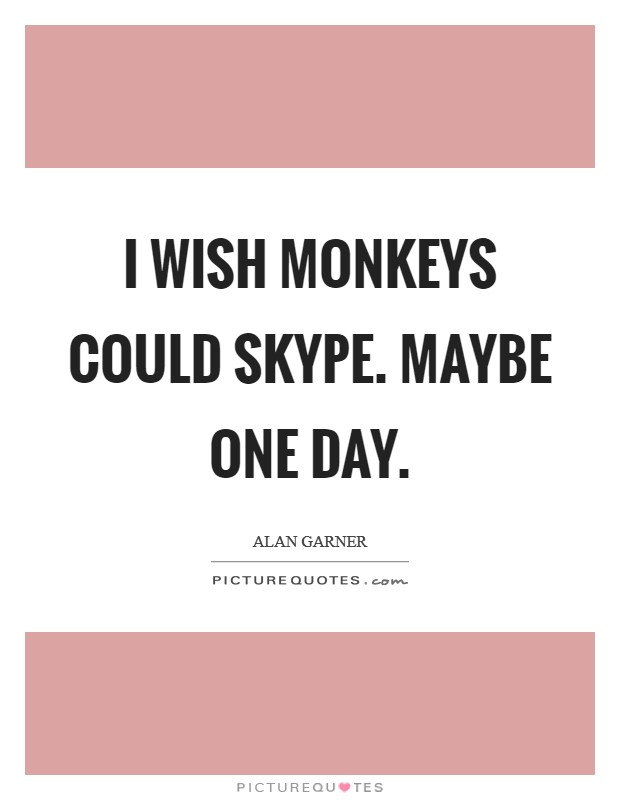 I wish Monkeys could Skype. Maybe one day Picture Quote #1