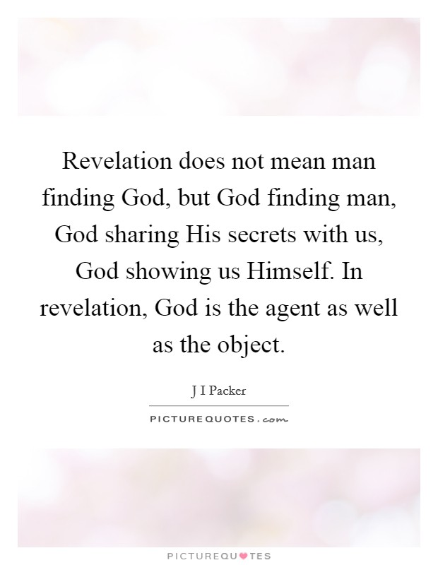 Revelation does not mean man finding God, but God finding man, God sharing His secrets with us, God showing us Himself. In revelation, God is the agent as well as the object Picture Quote #1