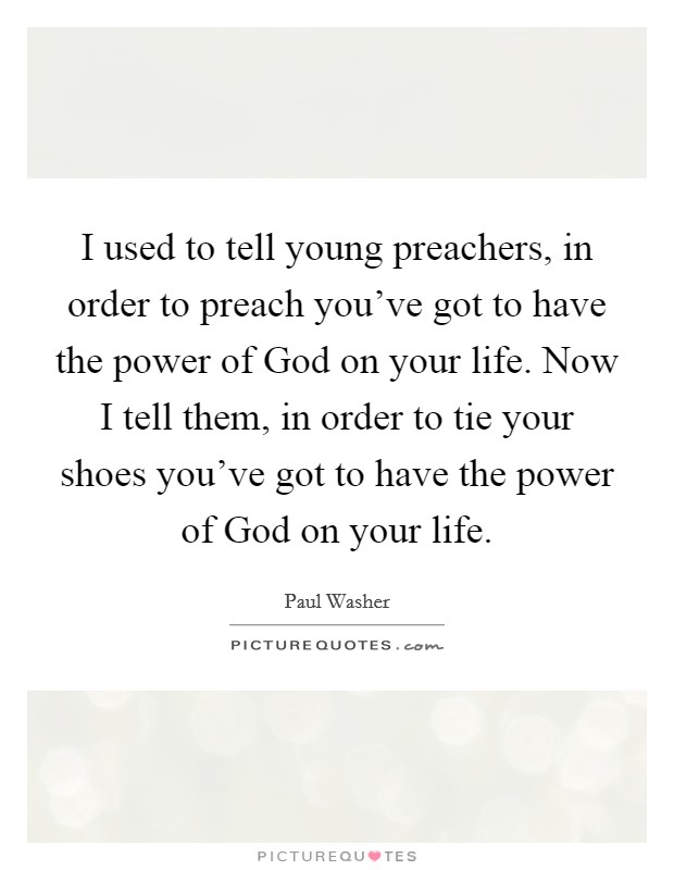 I used to tell young preachers, in order to preach you've got to have the power of God on your life. Now I tell them, in order to tie your shoes you've got to have the power of God on your life Picture Quote #1