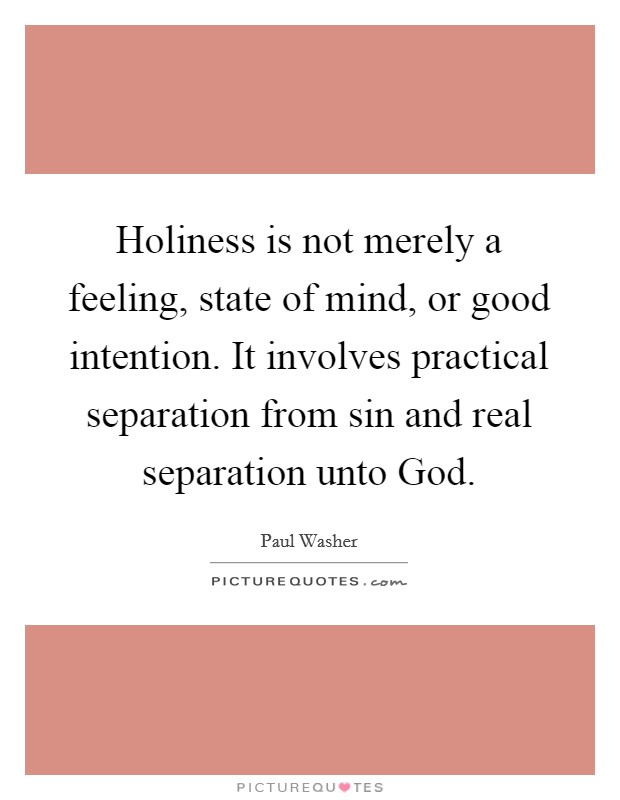 Holiness is not merely a feeling, state of mind, or good intention. It involves practical separation from sin and real separation unto God Picture Quote #1