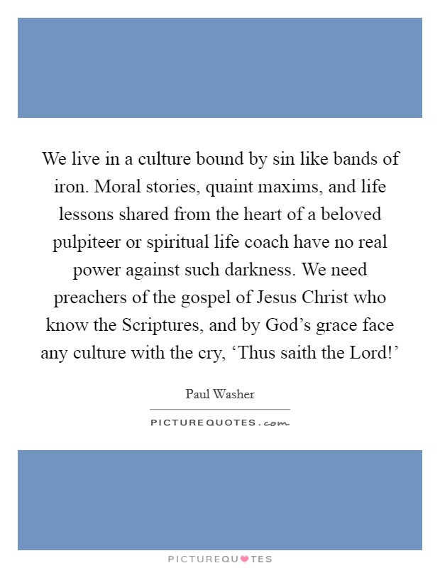 We live in a culture bound by sin like bands of iron. Moral stories, quaint maxims, and life lessons shared from the heart of a beloved pulpiteer or spiritual life coach have no real power against such darkness. We need preachers of the gospel of Jesus Christ who know the Scriptures, and by God's grace face any culture with the cry, 'Thus saith the Lord!' Picture Quote #1