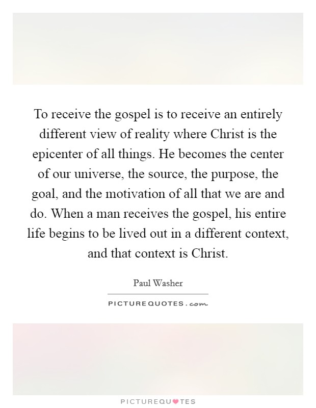 To receive the gospel is to receive an entirely different view of reality where Christ is the epicenter of all things. He becomes the center of our universe, the source, the purpose, the goal, and the motivation of all that we are and do. When a man receives the gospel, his entire life begins to be lived out in a different context, and that context is Christ Picture Quote #1