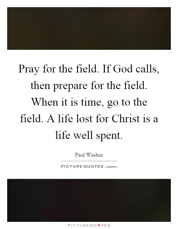 Pray for the field. If God calls, then prepare for the field. When it is time, go to the field. A life lost for Christ is a life well spent Picture Quote #1