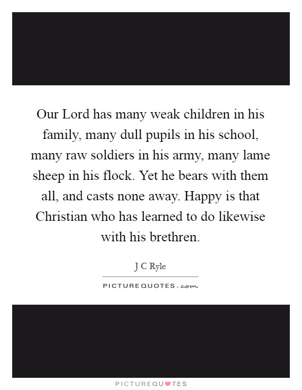 Our Lord has many weak children in his family, many dull pupils in his school, many raw soldiers in his army, many lame sheep in his flock. Yet he bears with them all, and casts none away. Happy is that Christian who has learned to do likewise with his brethren Picture Quote #1