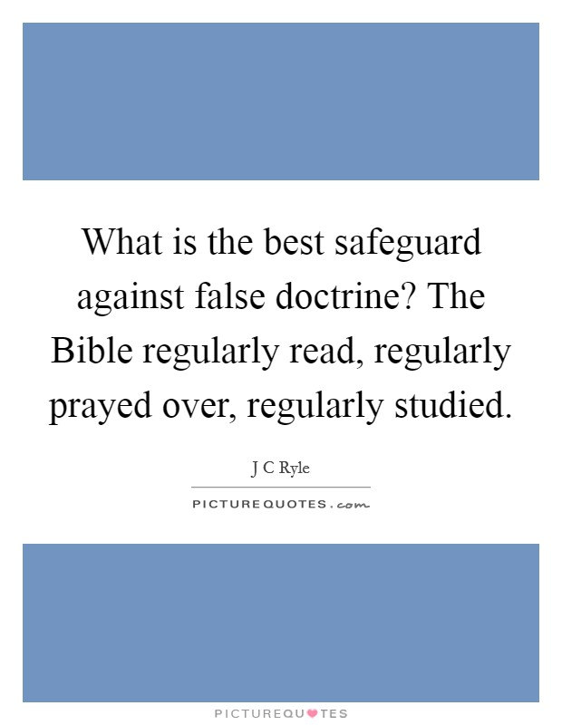 What is the best safeguard against false doctrine? The Bible regularly read, regularly prayed over, regularly studied Picture Quote #1