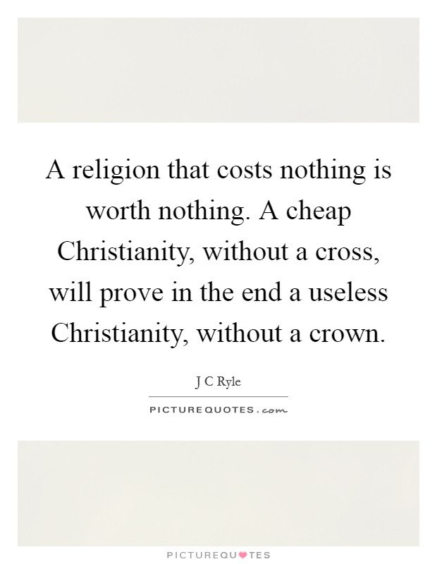 A religion that costs nothing is worth nothing. A cheap Christianity, without a cross, will prove in the end a useless Christianity, without a crown Picture Quote #1