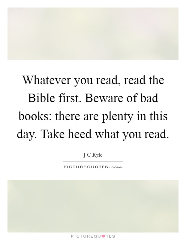 Whatever you read, read the Bible first. Beware of bad books: there are plenty in this day. Take heed what you read Picture Quote #1