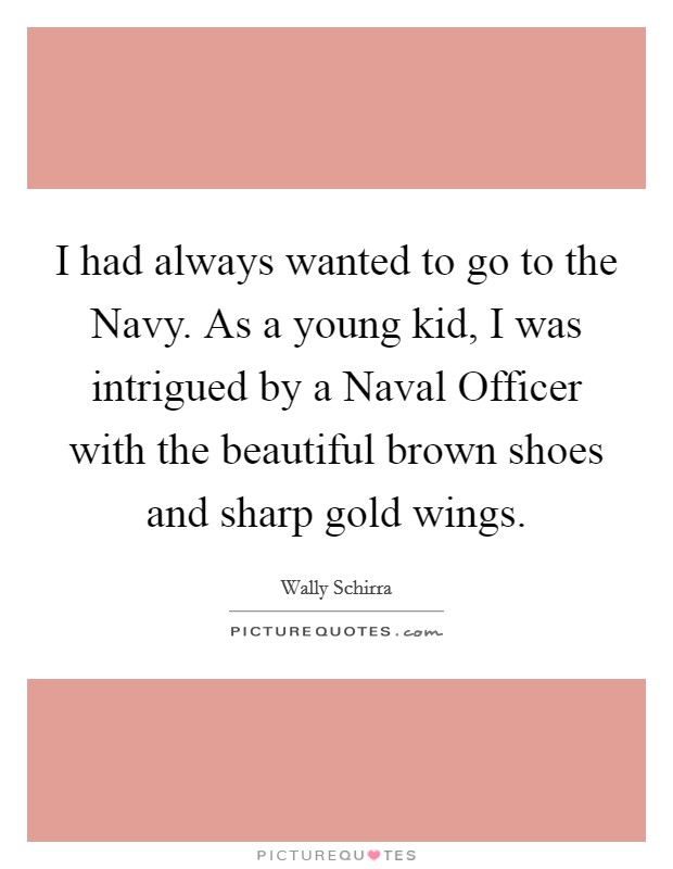 I had always wanted to go to the Navy. As a young kid, I was intrigued by a Naval Officer with the beautiful brown shoes and sharp gold wings Picture Quote #1
