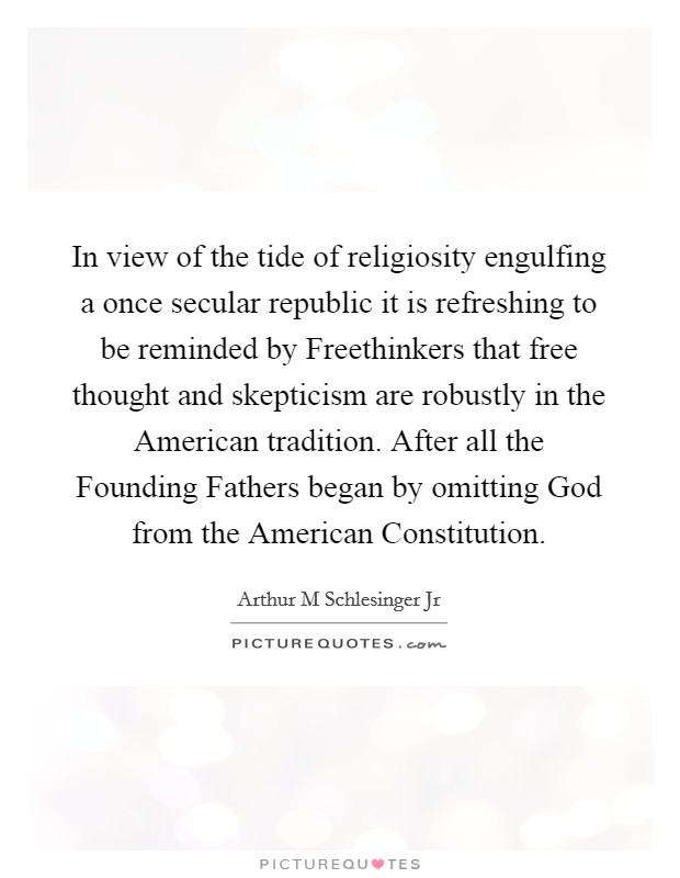 In view of the tide of religiosity engulfing a once secular republic it is refreshing to be reminded by Freethinkers that free thought and skepticism are robustly in the American tradition. After all the Founding Fathers began by omitting God from the American Constitution Picture Quote #1