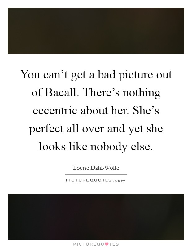 You can't get a bad picture out of Bacall. There's nothing eccentric about her. She's perfect all over and yet she looks like nobody else Picture Quote #1