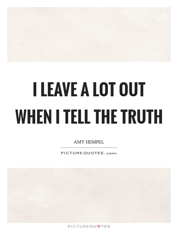 I leave a lot out when I tell the truth Picture Quote #1