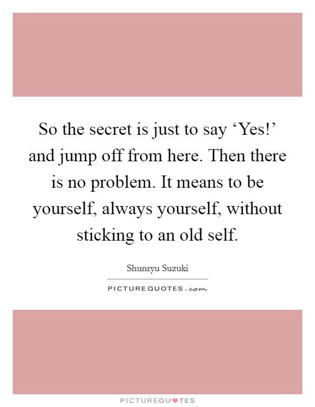 So the secret is just to say 'Yes!' and jump off from here. Then there is no problem. It means to be yourself, always yourself, without sticking to an old self Picture Quote #1