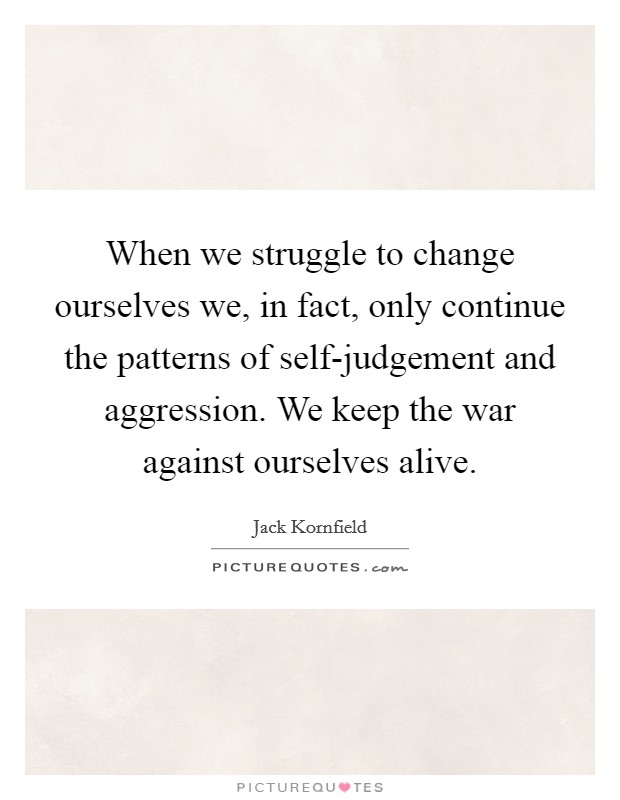 When we struggle to change ourselves we, in fact, only continue the patterns of self-judgement and aggression. We keep the war against ourselves alive Picture Quote #1