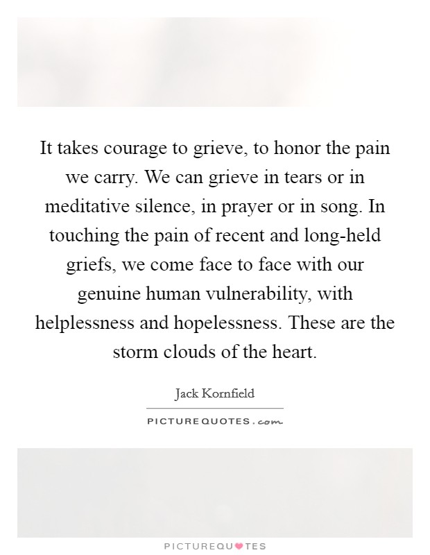 It takes courage to grieve, to honor the pain we carry. We can grieve in tears or in meditative silence, in prayer or in song. In touching the pain of recent and long-held griefs, we come face to face with our genuine human vulnerability, with helplessness and hopelessness. These are the storm clouds of the heart Picture Quote #1