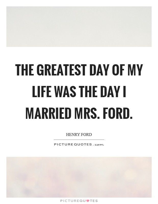 The greatest day of my life was the day I married Mrs. Ford Picture Quote #1