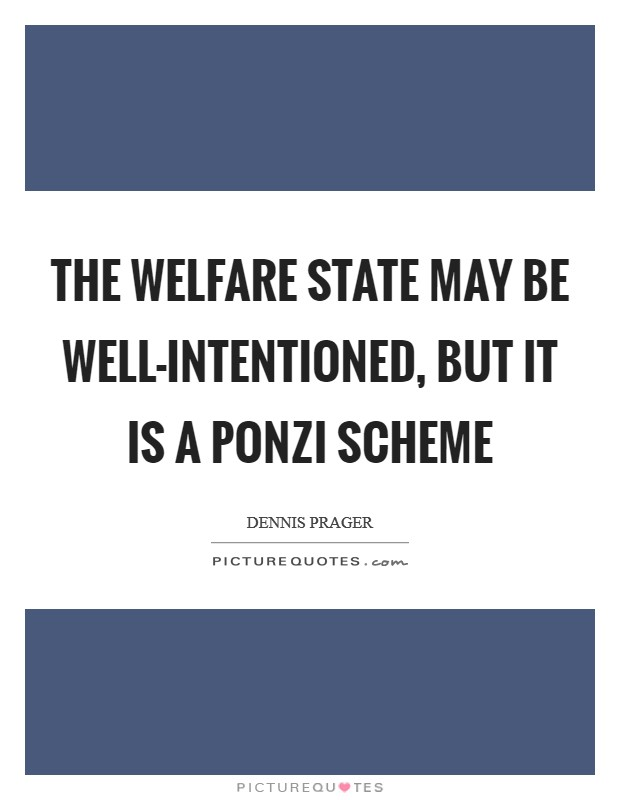 The welfare state may be well-intentioned, but it is a Ponzi scheme Picture Quote #1