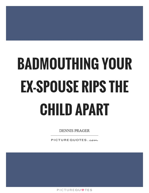 Badmouthing your ex-spouse rips the child apart Picture Quote #1