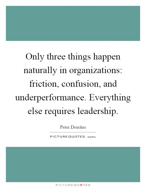 Only three things happen naturally in organizations: friction, confusion, and underperformance. Everything else requires leadership Picture Quote #1