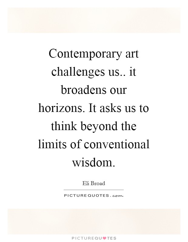 Contemporary art challenges us.. it broadens our horizons. It asks us to think beyond the limits of conventional wisdom Picture Quote #1