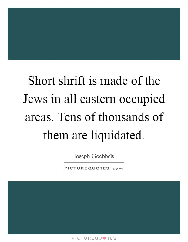Short shrift is made of the Jews in all eastern occupied areas. Tens of thousands of them are liquidated Picture Quote #1