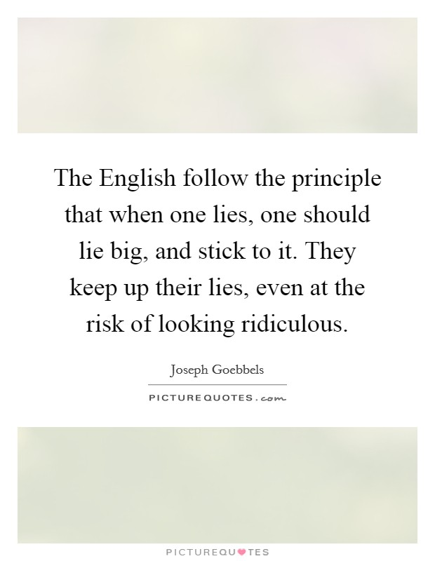 The English follow the principle that when one lies, one should lie big, and stick to it. They keep up their lies, even at the risk of looking ridiculous Picture Quote #1