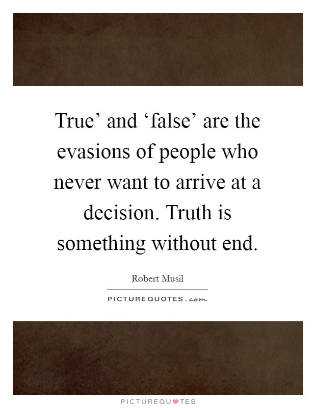 True' and 'false' are the evasions of people who never want to arrive at a decision. Truth is something without end Picture Quote #1
