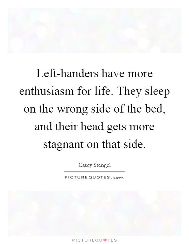 Left-handers have more enthusiasm for life. They sleep on the wrong side of the bed, and their head gets more stagnant on that side Picture Quote #1