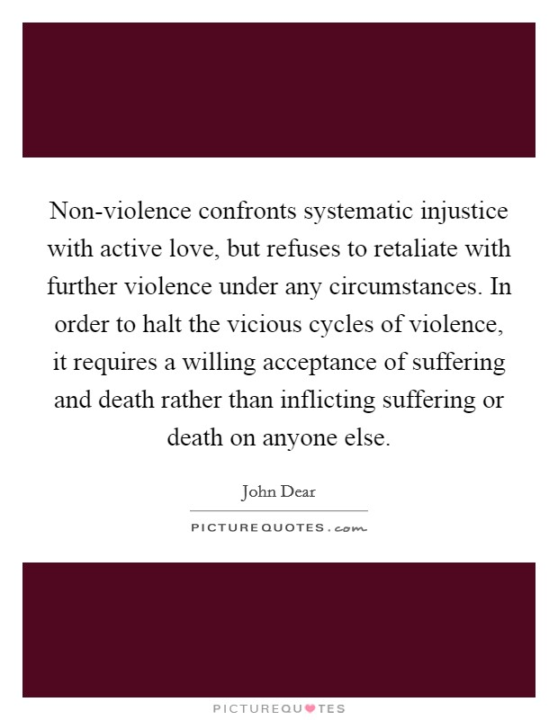 Non-violence confronts systematic injustice with active love, but refuses to retaliate with further violence under any circumstances. In order to halt the vicious cycles of violence, it requires a willing acceptance of suffering and death rather than inflicting suffering or death on anyone else Picture Quote #1