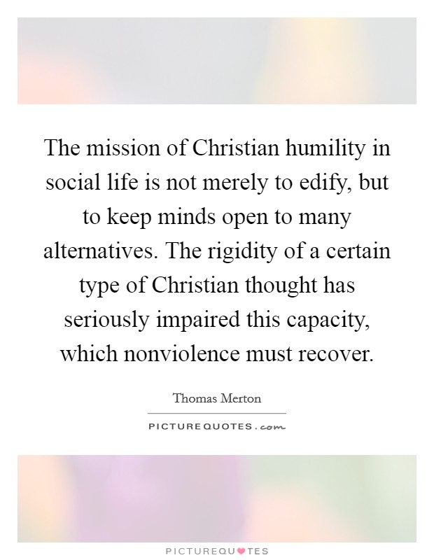The mission of Christian humility in social life is not merely to edify, but to keep minds open to many alternatives. The rigidity of a certain type of Christian thought has seriously impaired this capacity, which nonviolence must recover Picture Quote #1