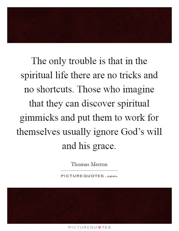 The only trouble is that in the spiritual life there are no tricks and no shortcuts. Those who imagine that they can discover spiritual gimmicks and put them to work for themselves usually ignore God's will and his grace Picture Quote #1
