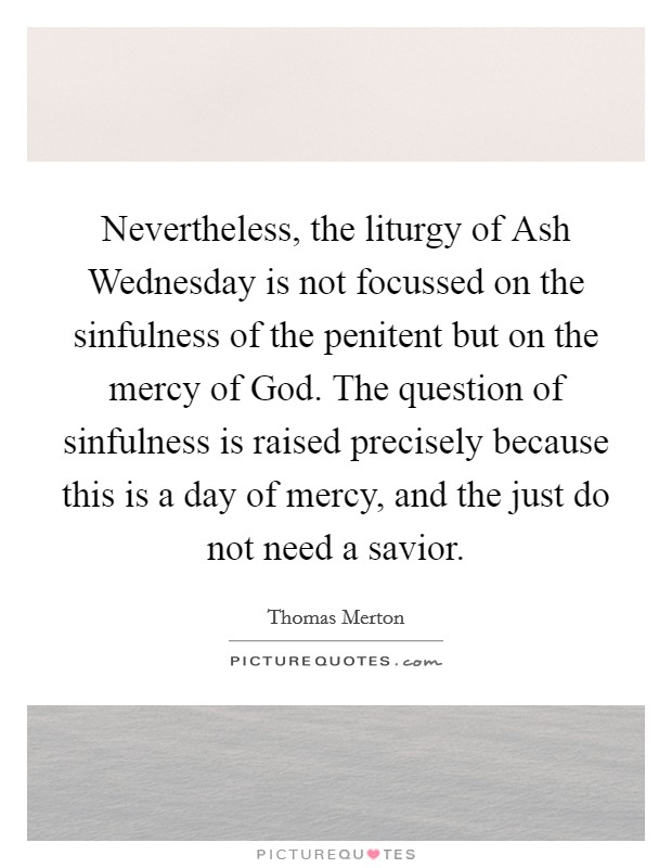 Nevertheless, the liturgy of Ash Wednesday is not focussed on the sinfulness of the penitent but on the mercy of God. The question of sinfulness is raised precisely because this is a day of mercy, and the just do not need a savior Picture Quote #1