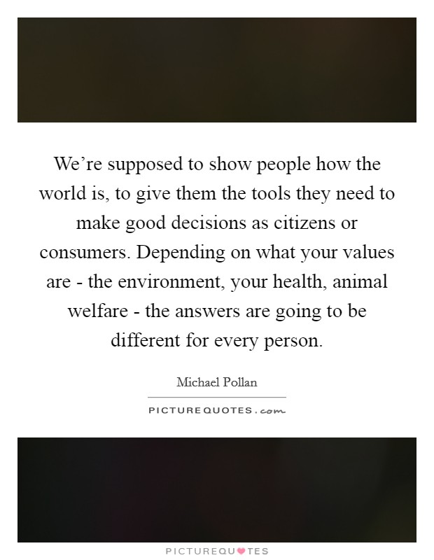 We're supposed to show people how the world is, to give them the tools they need to make good decisions as citizens or consumers. Depending on what your values are - the environment, your health, animal welfare - the answers are going to be different for every person Picture Quote #1