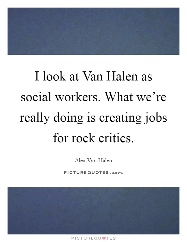 I look at Van Halen as social workers. What we're really doing is creating jobs for rock critics Picture Quote #1