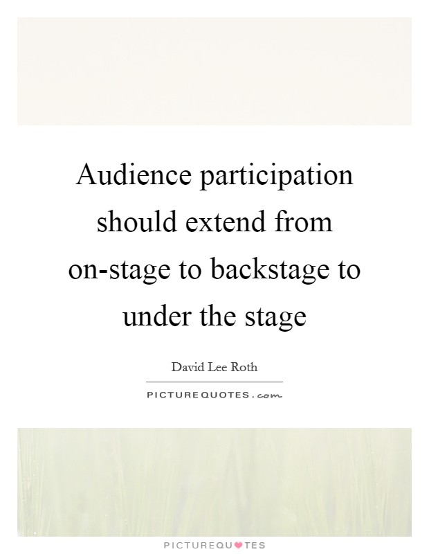 Audience participation should extend from on-stage to backstage to under the stage Picture Quote #1